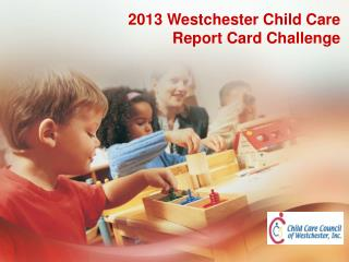2013 Westchester Child Care  Report Card Challenge