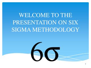 WELCOME TO THE PRESENTATION ON SIX SIGMA METHODOLOGY