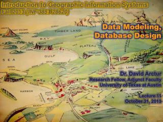 Introduction to Geographic Information Systems  Fall 2013  (INF 385T-28620) Data Modeling, Database Design Dr. David Arc