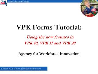 VPK Forms Tutorial: Using the new features in  VPK 10, VPK 11 and VPK 20 Agency for Workforce Innovation