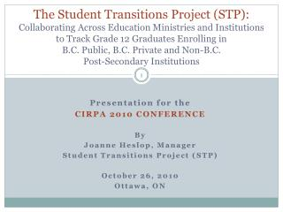 Presentation for the CIRPA 2010 CONFERENCE By  Joanne Heslop, Manager Student Transitions Project ( stp ) October 26, 2