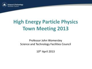 High Energy Particle Physics Town Meeting 2013 Professor John Womersley  Science and Technology Facilities Council 10 th