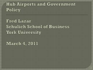 Hub Airports and Government Policy  Fred Lazar Schulich  School of Business York University March 4, 2011