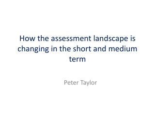 How  the assessment landscape is changing in the short and medium term
