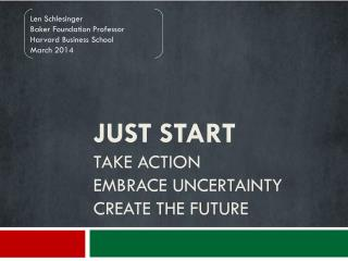 Just Start Take action Embrace uncertainty Create the  future
