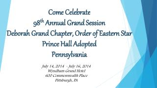 Come Celebrate 98 th  Annual Grand Session Deborah Grand Chapter, Order of Eastern Star Prince Hall Adopted Pennsylvani