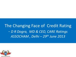 The Changing Face of  Credit Rating -  D R Dogra,  MD & CEO, CARE Ratings ASSOCHAM , Delhi – 29 th  June 2013