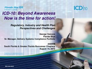 ICD-10: Beyond Awareness  Now is the time for action! Regulatory, Industry  and Health Plan  Perspectives and  Challenge
