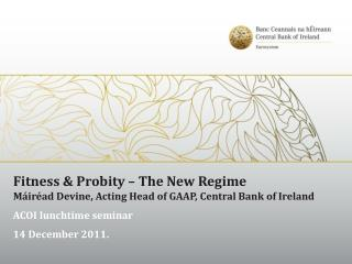 Fitness & Probity – The New Regime Máiréad Devine, Acting Head of GAAP, Central Bank of Ireland