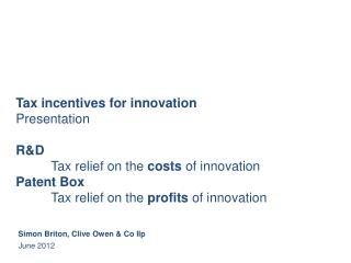 Tax incentives for innovation Presentation  R&D Tax relief on the  costs  of innovation Patent Box 	Tax relief on the