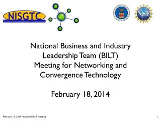 National Business and Industry  Leadership  T eam (BILT) Meeting for Networking and  Convergence Technology February 18,