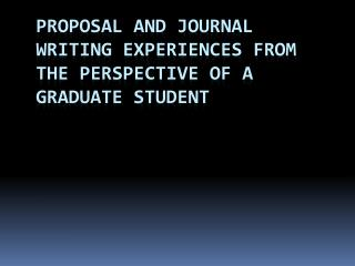 Proposal and Journal Writing Experiences from the perspective of a graduate student
