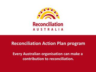 Reconciliation Action Plan program E very Australian organisation can make  a contribution to reconciliation.
