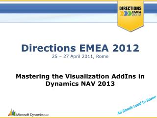 Directions EMEA 2012 25 – 27 April 2011, Rome Mastering the Visualization  AddIns  in Dynamics NAV  2013