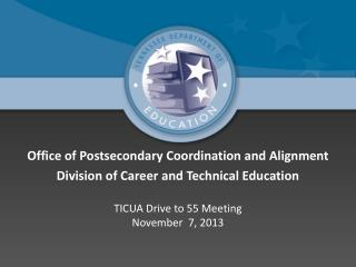 Office of Postsecondary Coordination and Alignment Division of Career and Technical Education TICUA Drive to 55 Meeting