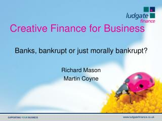 Creative Finance for Business Banks, bankrupt or just morally bankrupt? Richard Mason Martin Coyne
