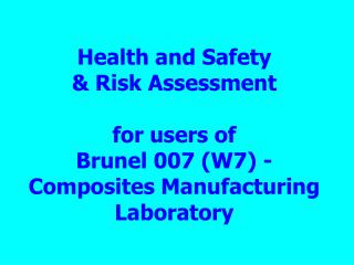 Health and Safety & Risk Assessment  for users of  Brunel 007 (W7) - Composites Manufacturing Laboratory