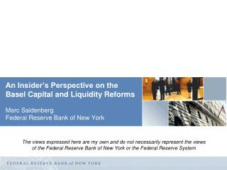 An  Insider's Perspective on the Basel Capital and Liquidity Reforms Marc Saidenberg Federal Reserve Bank of New York