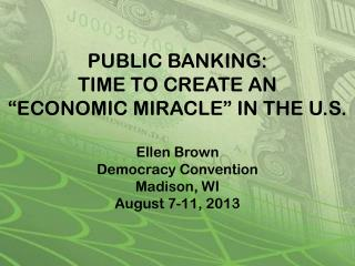 "PUBLIC BANKING: TIME TO CREATE AN  ""ECONOMIC MIRACLE"" IN THE U.S. Ellen Brown  Democracy Convention Madison, WI Augu"