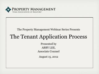 The Property Management Webinar Series Presents The Tenant Application Process  Presented by ABBY LEE, Associate Counsel