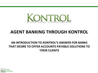Agent Banking Through  Kontrol An introduction to  Kontrol's  Answer for banks that desire to offer Accounts Payable So