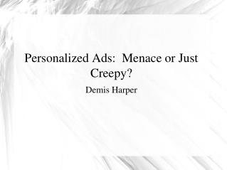 Personalized Ads:  Menace or Just Creepy? Demis Harper