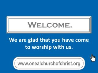 We are glad that you have come to worship with us.