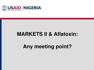 MARKETS II & Aflatoxin: Any meeting point?