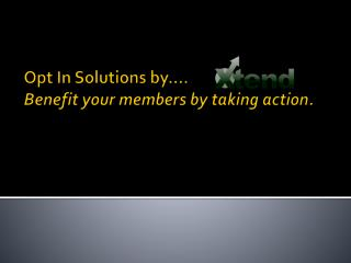 Opt In Solutions by…. Benefit your members by taking action.