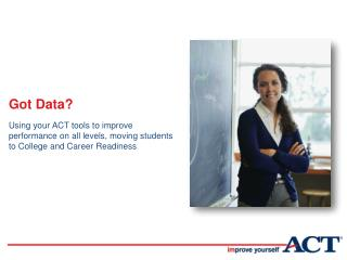 Got Data? Using your ACT tools to improve performance on all levels, moving students to College and Career Readiness