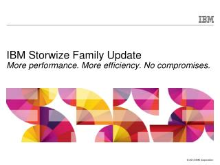 IBM Storwize Family Update More performance. More efficiency. No compromises.