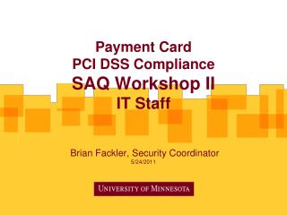 Payment Card  PCI DSS Compliance  SAQ Workshop II IT Staff  Brian  Fackler , Security Coordinator 5/24/2011