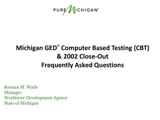 Michigan GED ®  Computer Based Testing (CBT) & 2002 Close-Out  Frequently  Asked Questions