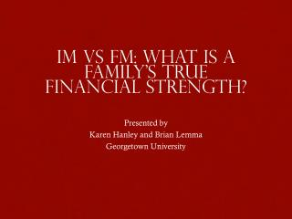 IM  vs  FM: What is a family's true financial strength? Presented  by Karen Hanley and Brian Lemma Georgetown Universit