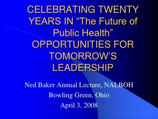 "CELEBRATING TWENTY YEARS IN ""The Future of Public Health""  OPPORTUNITIES FOR TOMORROW'S LEADERSHIP"
