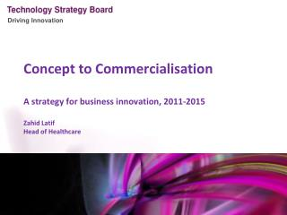 Concept to Commercialisation A strategy for business innovation, 2011-2015 Zahid Latif Head of Healthcare