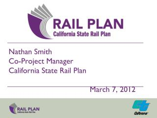 Nathan Smith Co-Project Manager California State Rail Plan 							 									March 7, 2012