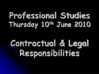 Professional Studies Thursday 10 th  June 2010 Contractual & Legal Responsibilities