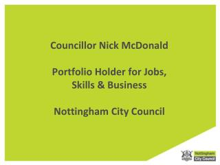 Councillor Nick McDonald Portfolio Holder for Jobs,  Skills & Business Nottingham City Council