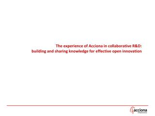 The experience of Acciona in collaborative R&D:  building and sharing knowledge for effective open innovation