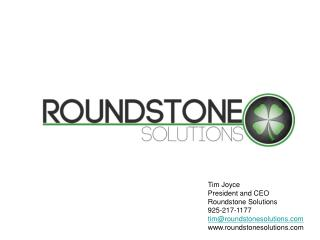 Tim Joyce President and CEO Roundstone Solutions 925-217-1177 tim@roundstonesolutions.com www.roundstonesolutions.com