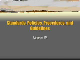 Standards, Policies, Procedures, and Guidelines