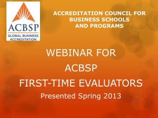 WEBINAR FOR  ACBSP FIRST-TIME EVALUATORS Presented Spring 2013