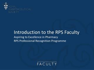 Introduction to the RPS Faculty Aspiring to Excellence in Pharmacy RPS Professional Recognition  Programme