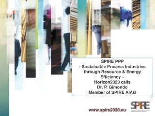 SPIRE PPP - Sustainable  P rocess Industries t hrough Resource & Energy Efficiency – Horizon2020  calls Dr. P. Gimondo