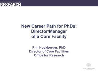 New Career Path for PhDs: Director/Manager  of a Core Facility  Phil Hockberger, PhD Director of Core Facilities Office