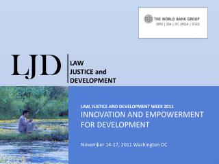 LAW, JUSTICE and Development week 2011 INNOVATION AND EMPOWERMENT FOR DEVELOPMENT November 14-17, 2011 Washington DC