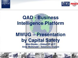 QAD - Business Intelligence Platform MWUG – Presentation by Capital Safety Mike Booke – Global VP of IT Andy McDonald –