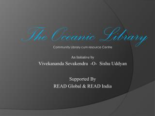 Community Library cum resource Centre An Initiative by Vivekananda Sevakendra  -O-  Sishu Uddyan Supported By  READ Glo