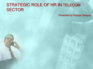 STRATEGIC ROLE OF HR IN  TELECOM  SECTOR                                                Presented by Pushpal Ganguly